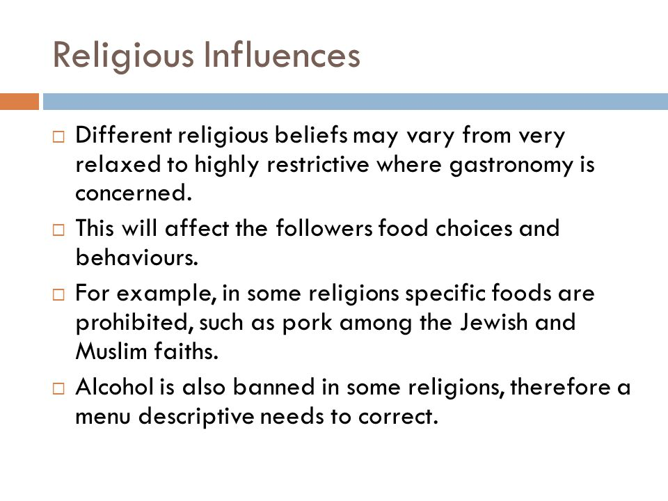 Religious Influences  Different religious beliefs may vary from very relaxed to highly restrictive where gastronomy is concerned.  This will affect