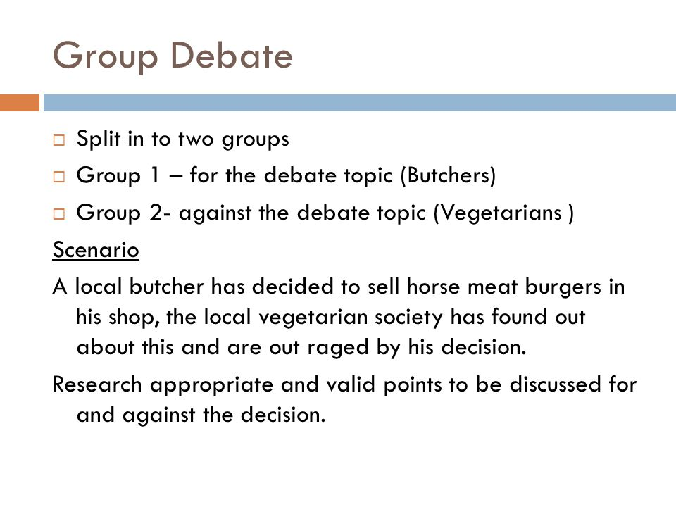Group Debate  Split in to two groups  Group 1 – for the debate topic (Butchers)  Group 2- against the debate topic (Vegetarians ) Scenario A local