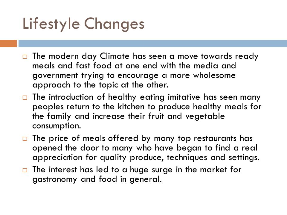 Lifestyle Changes  The modern day Climate has seen a move towards ready meals and fast food at one end with the media and government trying to encour