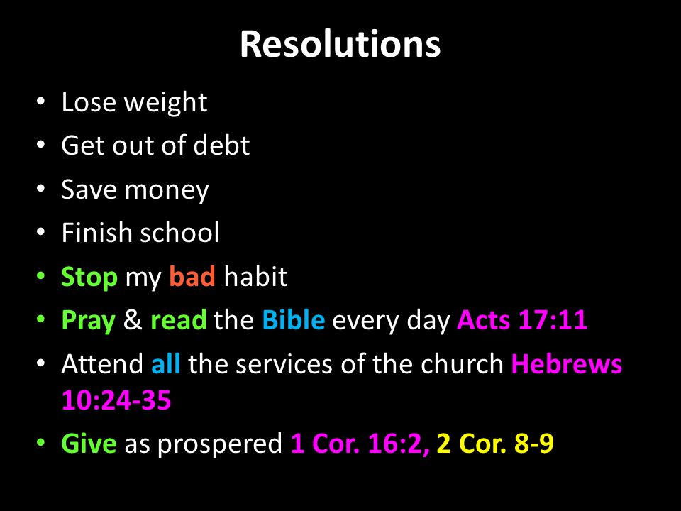 Resolutions Lose weight Get out of debt Save money Finish school Stop my bad habit Pray & read the Bible every day Acts 17:11 Attend all the services of the church Hebrews 10:24-35 Give as prospered 1 Cor.