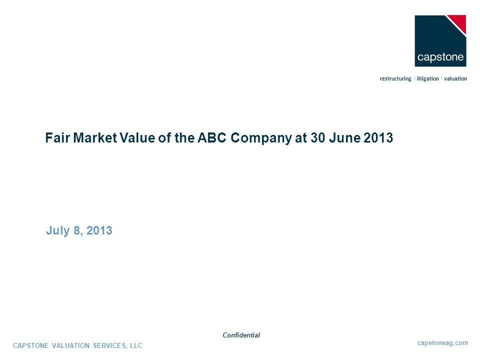 Our Engagement Capstone Valuation Services, LLC ( CVS ) has prepared the attached report pursuant to our engagement by ABC Company ( ABC or the Company ) to provide a fair market value of the Company as of June 30, 2013 (the Valuation Date ).