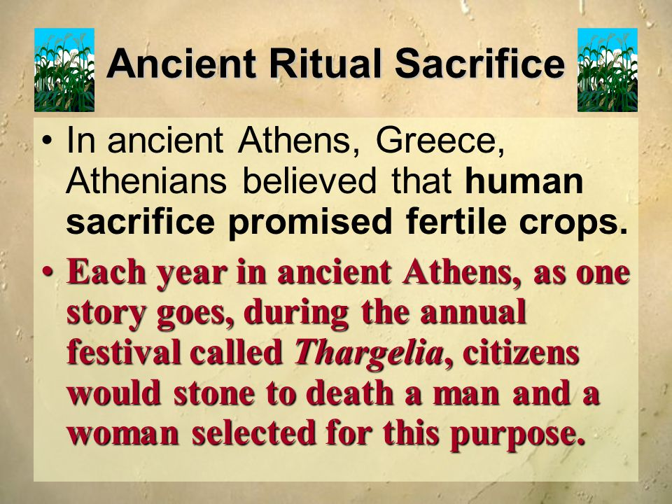 Ancient Ritual Sacrifice In ancient Athens, Greece, Athenians believed that human sacrifice promised fertile crops. Each year in ancient Athens, as on