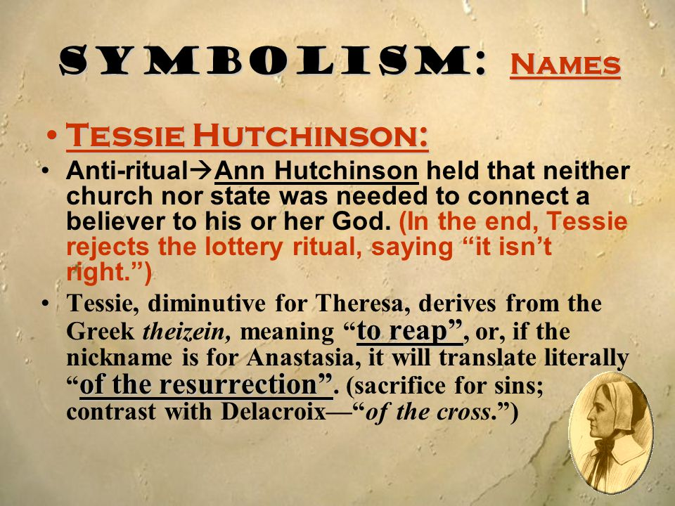 Symbolism: Names Tessie Hutchinson:Tessie Hutchinson: Anti-ritual  Ann Hutchinson held that neither church nor state was needed to connect a believer