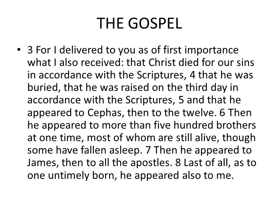 THE GOSPEL 3 For I delivered to you as of first importance what I also received: that Christ died for our sins in accordance with the Scriptures, 4 that he was buried, that he was raised on the third day in accordance with the Scriptures, 5 and that he appeared to Cephas, then to the twelve.