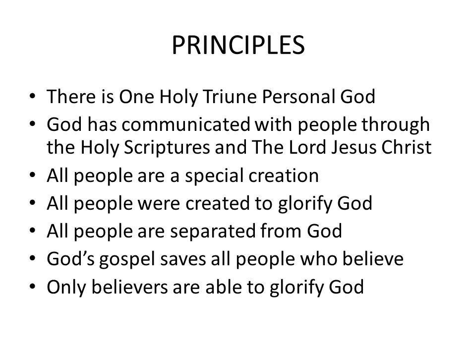 PRINCIPLES There is One Holy Triune Personal God God has communicated with people through the Holy Scriptures and The Lord Jesus Christ All people are a special creation All people were created to glorify God All people are separated from God God's gospel saves all people who believe Only believers are able to glorify God