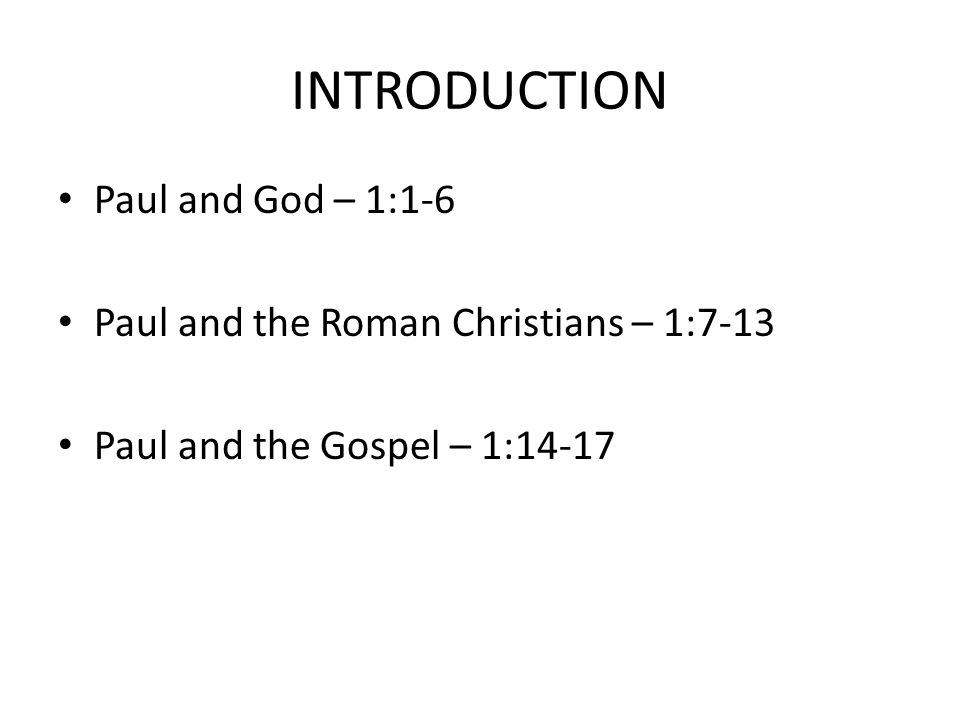 INTRODUCTION Paul and God – 1:1-6 Paul and the Roman Christians – 1:7-13 Paul and the Gospel – 1:14-17
