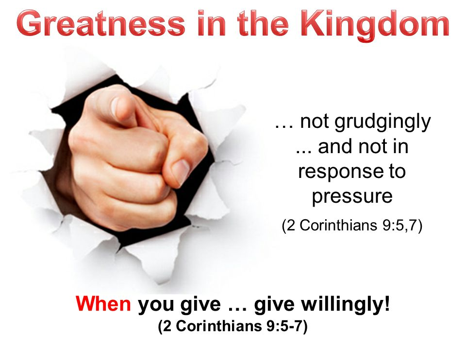 When you give … give willingly. (2 Corinthians 9:5-7) … not grudgingly...