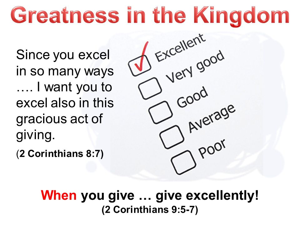 When you give … give excellently. (2 Corinthians 9:5-7) Since you excel in so many ways ….