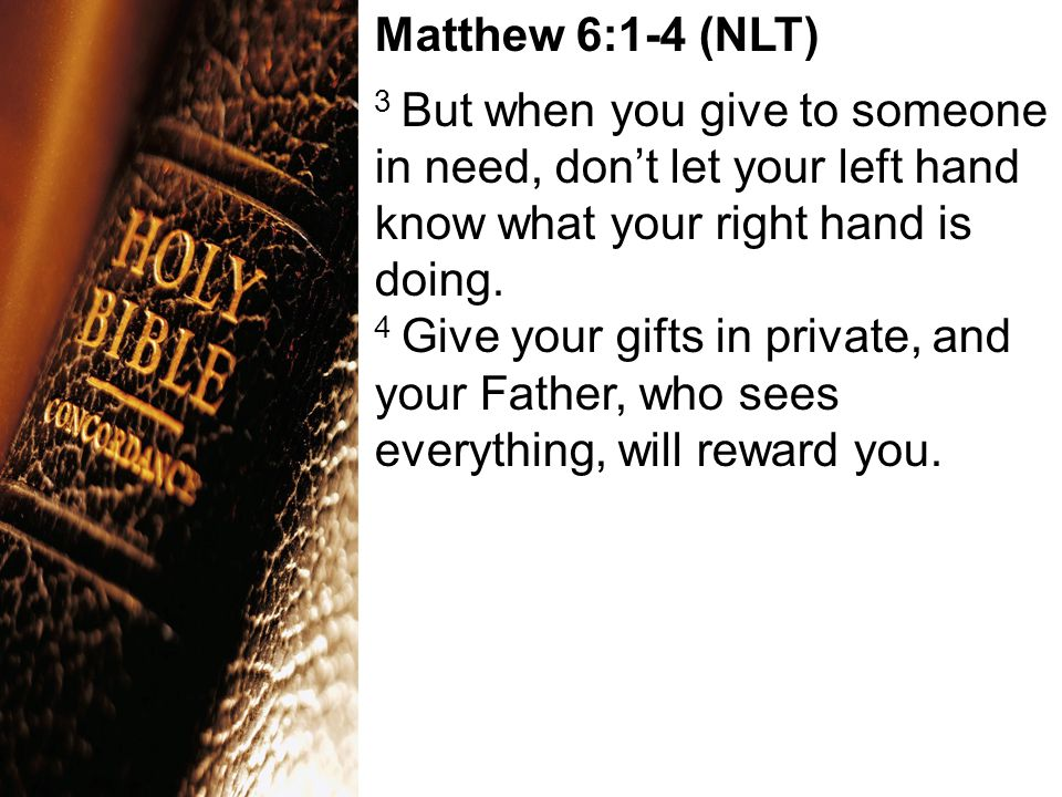 Matthew 6:1-4 (NLT) 3 But when you give to someone in need, don't let your left hand know what your right hand is doing.