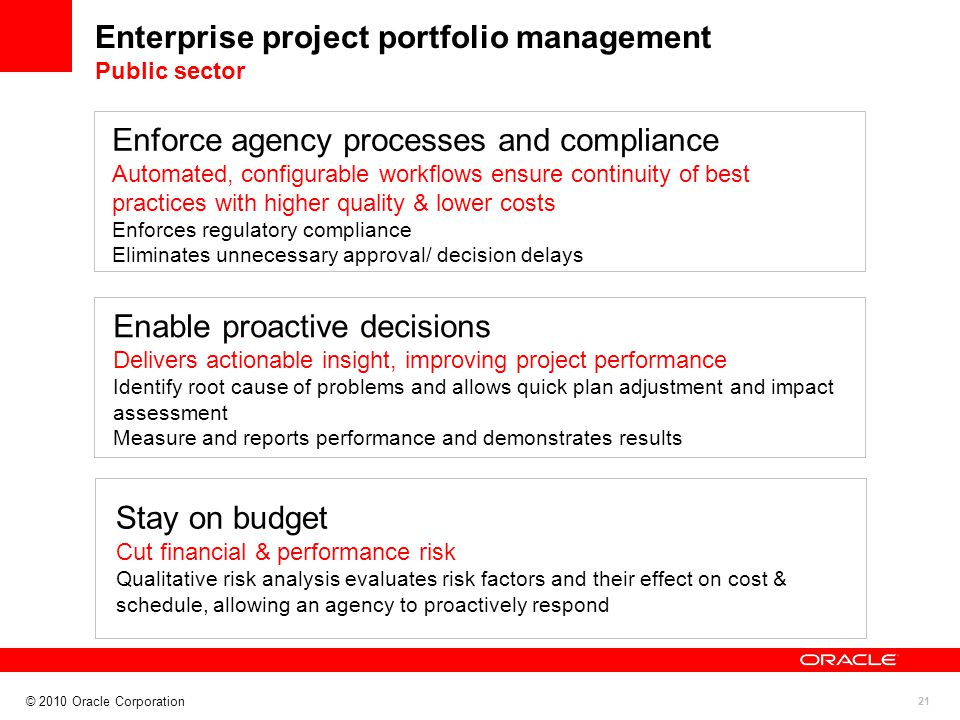 21 Enterprise project portfolio management Public sector Enforce agency processes and compliance Automated, configurable workflows ensure continuity of best practices with higher quality & lower costs Enforces regulatory compliance Eliminates unnecessary approval/ decision delays Enable proactive decisions Delivers actionable insight, improving project performance Identify root cause of problems and allows quick plan adjustment and impact assessment Measure and reports performance and demonstrates results Stay on budget Cut financial & performance risk Qualitative risk analysis evaluates risk factors and their effect on cost & schedule, allowing an agency to proactively respond © 2010 Oracle Corporation