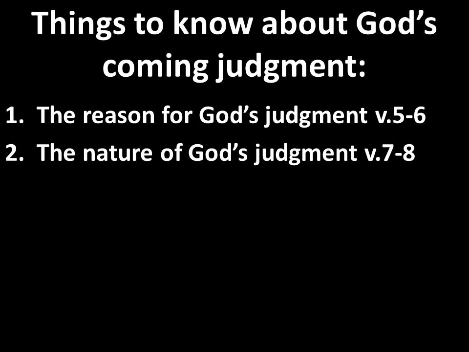 Things to know about God's coming judgment: 1. The reason for God's judgment v.5-6 2.