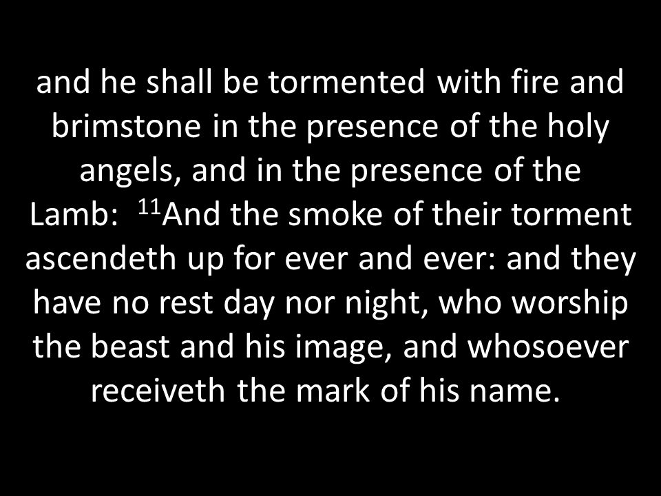 and he shall be tormented with fire and brimstone in the presence of the holy angels, and in the presence of the Lamb: 11 And the smoke of their torment ascendeth up for ever and ever: and they have no rest day nor night, who worship the beast and his image, and whosoever receiveth the mark of his name.