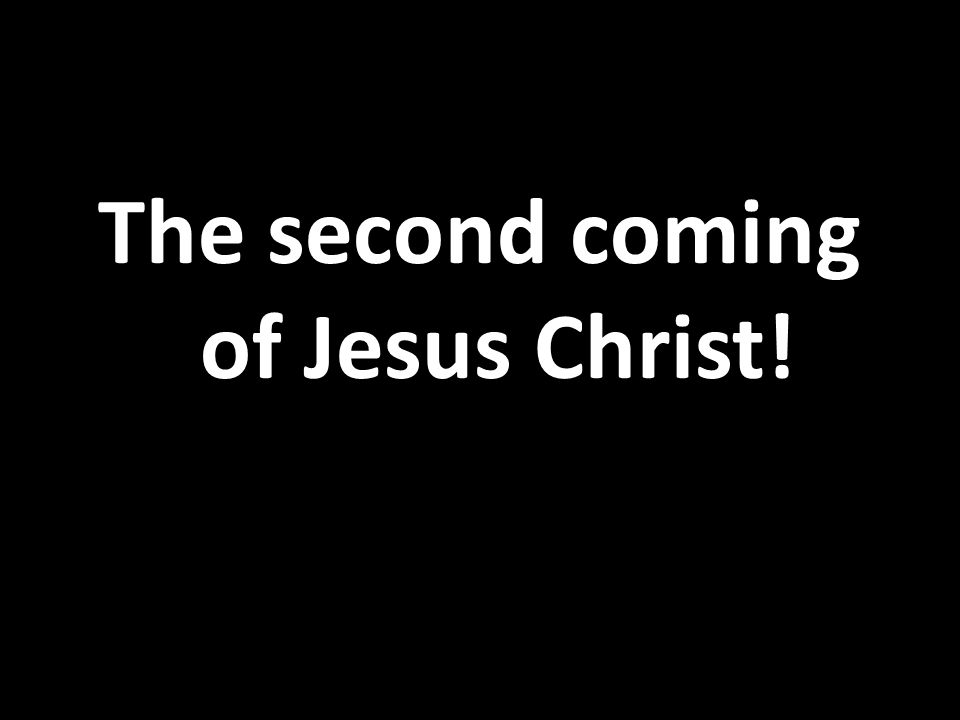 The second coming of Jesus Christ!