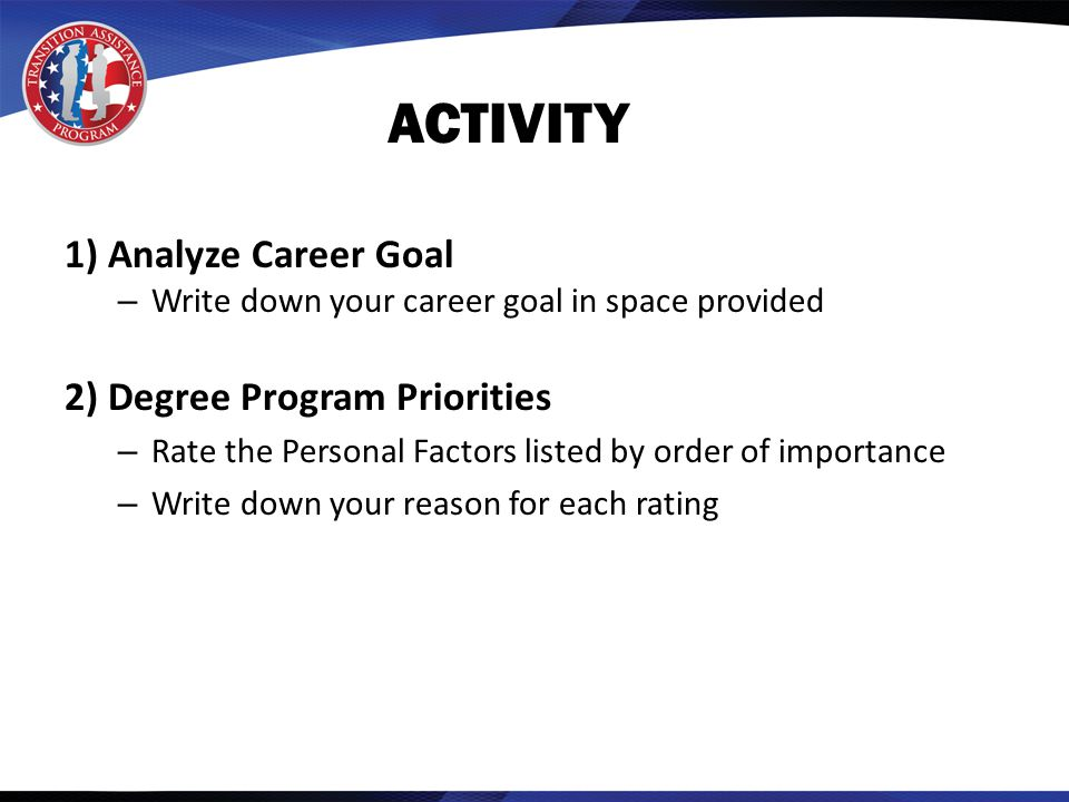 ACTIVITY 1) Analyze Career Goal – Write down your career goal in space provided 2) Degree Program Priorities – Rate the Personal Factors listed by order of importance – Write down your reason for each rating