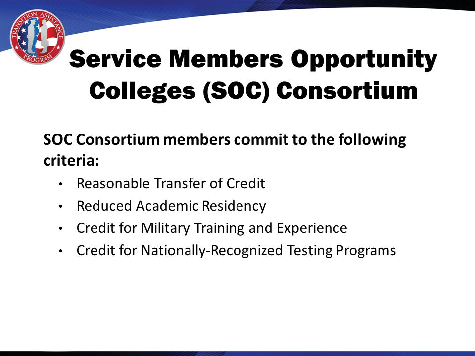 Service Members Opportunity Colleges (SOC) Consortium SOC Consortium members commit to the following criteria: Reasonable Transfer of Credit Reduced Academic Residency Credit for Military Training and Experience Credit for Nationally-Recognized Testing Programs