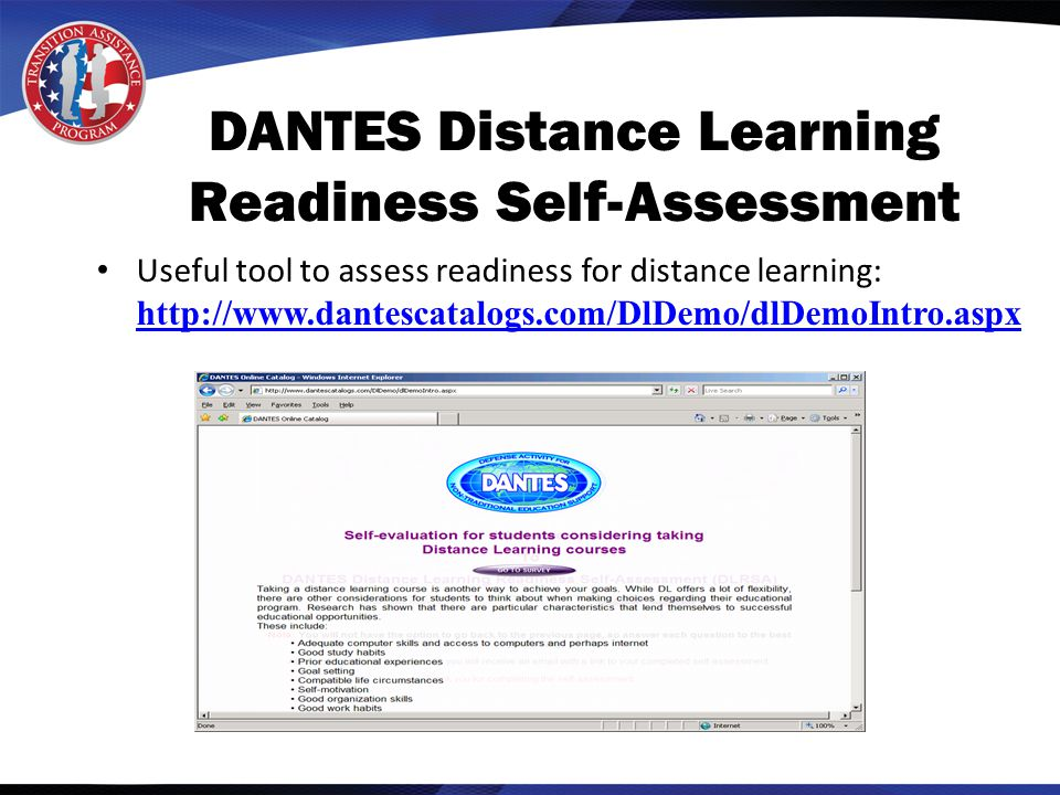 DANTES Distance Learning Readiness Self-Assessment Useful tool to assess readiness for distance learning: http://www.dantescatalogs.com/DlDemo/dlDemoIntro.aspx http://www.dantescatalogs.com/DlDemo/dlDemoIntro.aspx