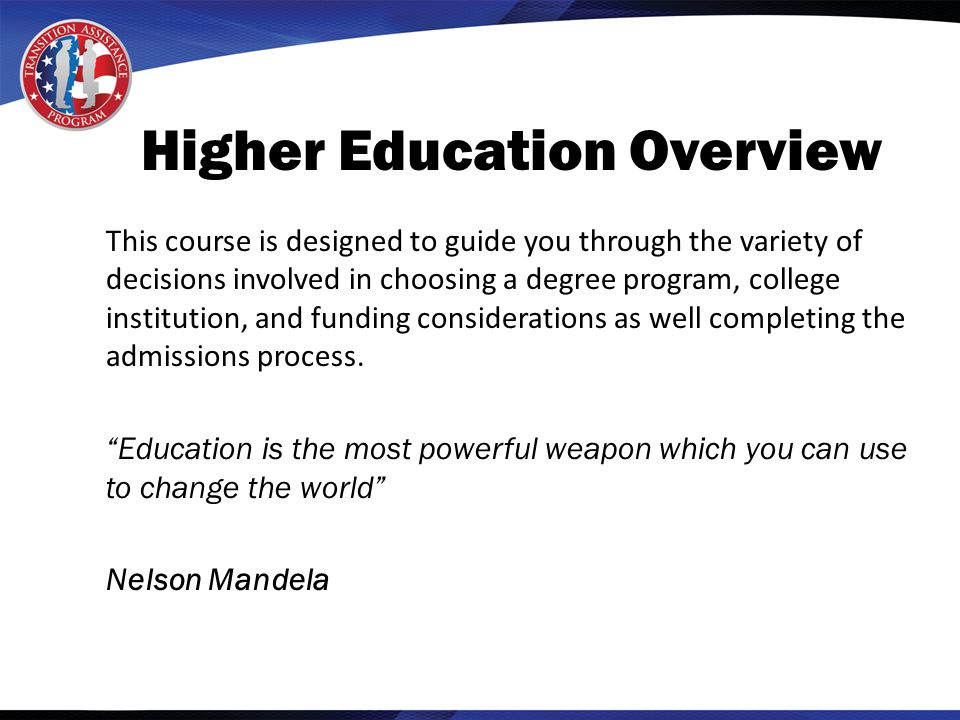 Higher Education Overview This course is designed to guide you through the variety of decisions involved in choosing a degree program, college institution, and funding considerations as well completing the admissions process.
