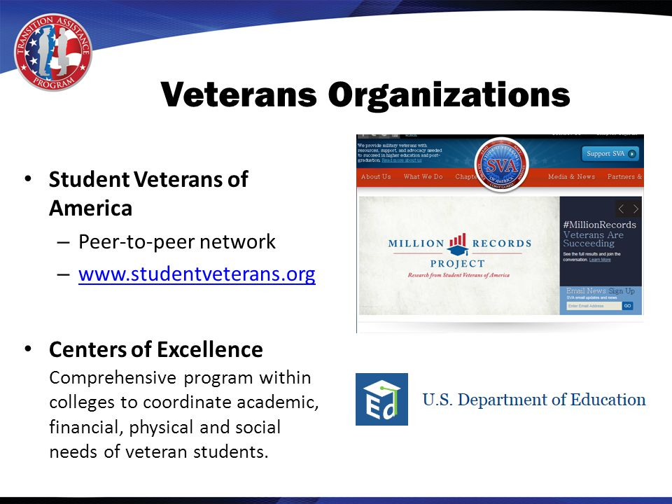 Veterans Organizations Student Veterans of America – Peer-to-peer network – www.studentveterans.org www.studentveterans.org Centers of Excellence Comprehensive program within colleges to coordinate academic, financial, physical and social needs of veteran students.