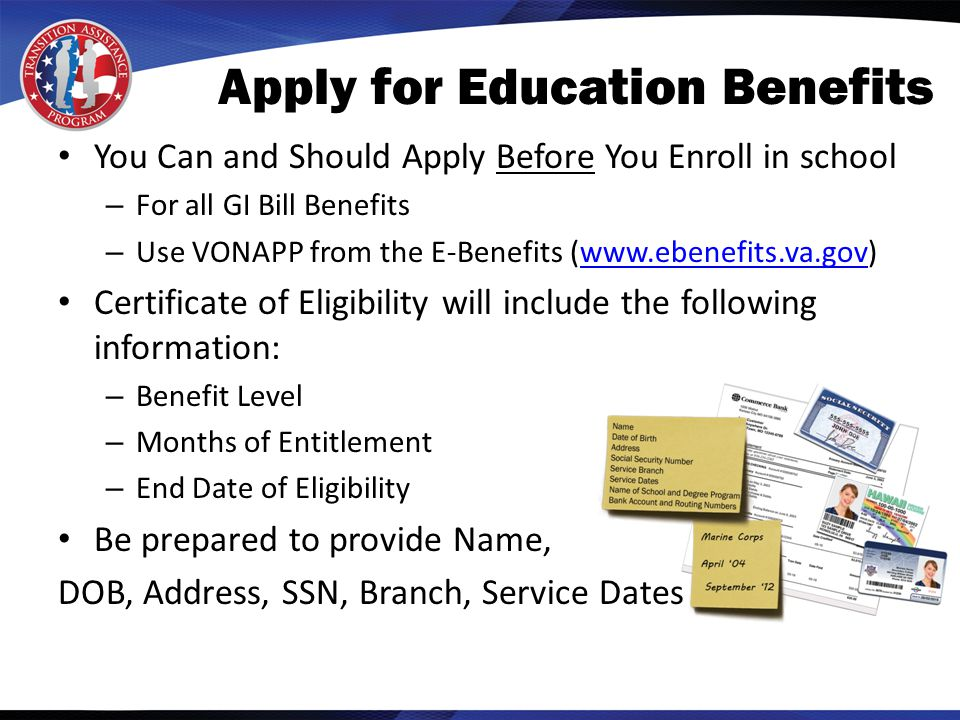 You Can and Should Apply Before You Enroll in school – For all GI Bill Benefits – Use VONAPP from the E-Benefits (www.ebenefits.va.gov)www.ebenefits.va.gov Certificate of Eligibility will include the following information: – Benefit Level – Months of Entitlement – End Date of Eligibility Be prepared to provide Name, DOB, Address, SSN, Branch, Service Dates Apply for Education Benefits
