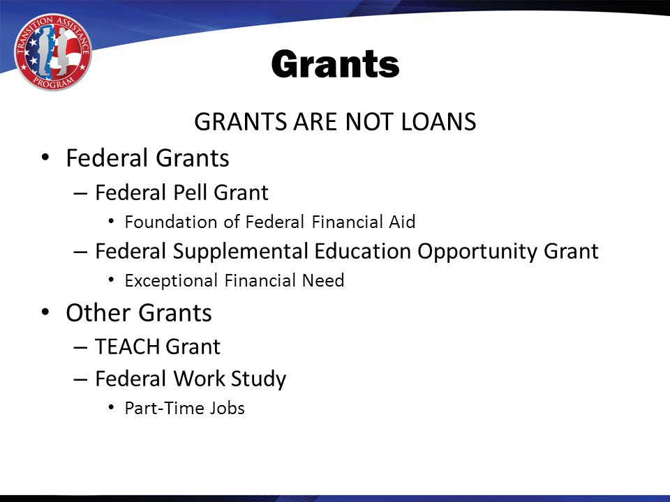 Grants GRANTS ARE NOT LOANS Federal Grants – Federal Pell Grant Foundation of Federal Financial Aid – Federal Supplemental Education Opportunity Grant Exceptional Financial Need Other Grants – TEACH Grant – Federal Work Study Part-Time Jobs