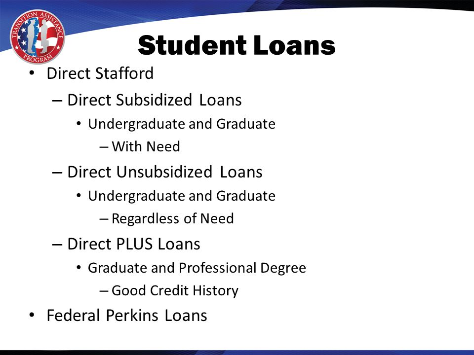 Student Loans Direct Stafford – Direct Subsidized Loans Undergraduate and Graduate – With Need – Direct Unsubsidized Loans Undergraduate and Graduate – Regardless of Need – Direct PLUS Loans Graduate and Professional Degree – Good Credit History Federal Perkins Loans