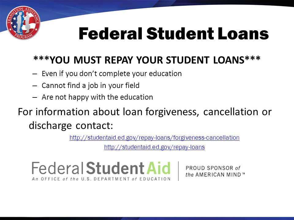 Federal Student Loans ***YOU MUST REPAY YOUR STUDENT LOANS*** – Even if you don't complete your education – Cannot find a job in your field – Are not happy with the education For information about loan forgiveness, cancellation or discharge contact: http://studentaid.ed.gov/repay-loans/forgiveness-cancellation http://studentaid.ed.gov/repay-loans