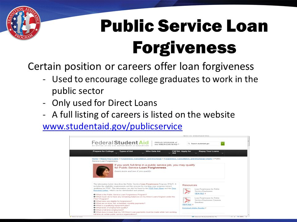 Public Service Loan Forgiveness Certain position or careers offer loan forgiveness -Used to encourage college graduates to work in the public sector -Only used for Direct Loans -A full listing of careers is listed on the website www.studentaid.gov/publicservice