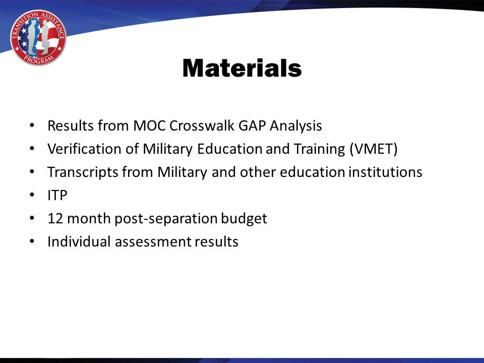 Materials Results from MOC Crosswalk GAP Analysis Verification of Military Education and Training (VMET) Transcripts from Military and other education institutions ITP 12 month post-separation budget Individual assessment results