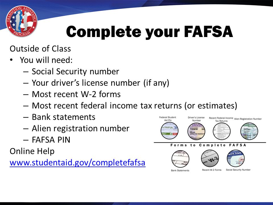 Outside of Class You will need: – Social Security number – Your driver's license number (if any) – Most recent W-2 forms – Most recent federal income tax returns (or estimates) – Bank statements – Alien registration number – FAFSA PIN Online Help www.studentaid.gov/completefafsa Complete your FAFSA