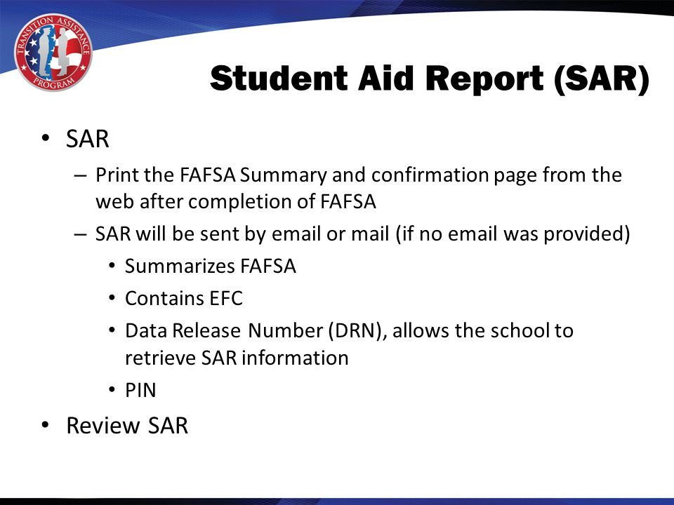 Student Aid Report (SAR) SAR – Print the FAFSA Summary and confirmation page from the web after completion of FAFSA – SAR will be sent by email or mail (if no email was provided) Summarizes FAFSA Contains EFC Data Release Number (DRN), allows the school to retrieve SAR information PIN Review SAR