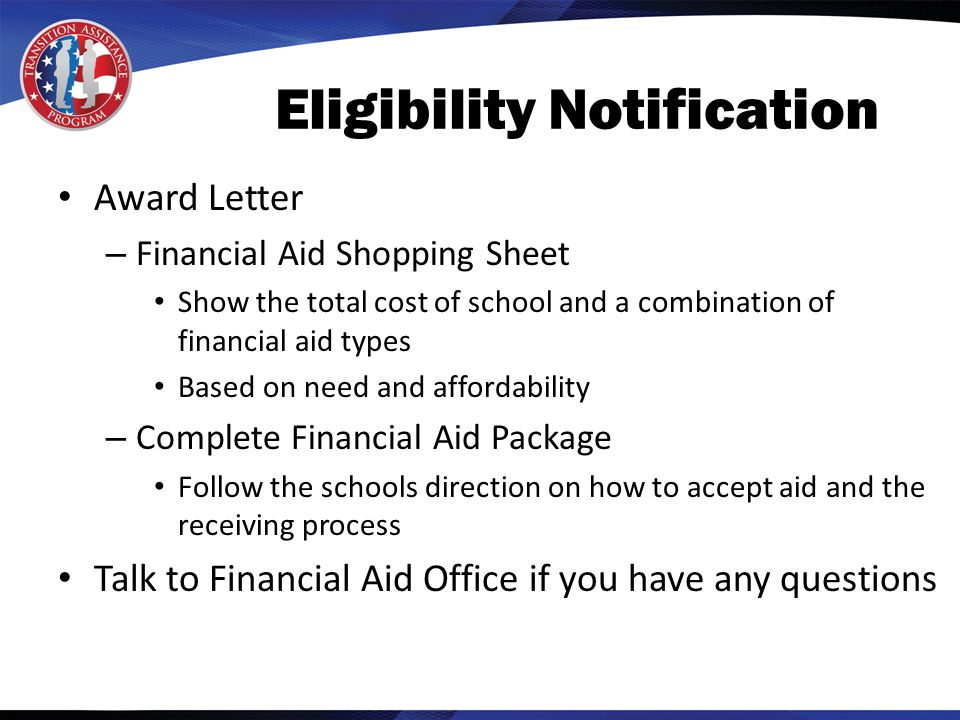 Eligibility Notification Award Letter – Financial Aid Shopping Sheet Show the total cost of school and a combination of financial aid types Based on need and affordability – Complete Financial Aid Package Follow the schools direction on how to accept aid and the receiving process Talk to Financial Aid Office if you have any questions
