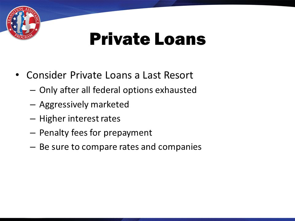 Private Loans Consider Private Loans a Last Resort – Only after all federal options exhausted – Aggressively marketed – Higher interest rates – Penalty fees for prepayment – Be sure to compare rates and companies