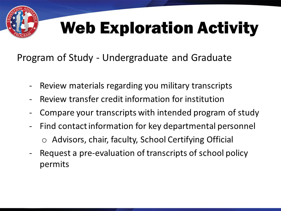 Web Exploration Activity Program of Study - Undergraduate and Graduate -Review materials regarding you military transcripts -Review transfer credit information for institution -Compare your transcripts with intended program of study -Find contact information for key departmental personnel o Advisors, chair, faculty, School Certifying Official -Request a pre-evaluation of transcripts of school policy permits