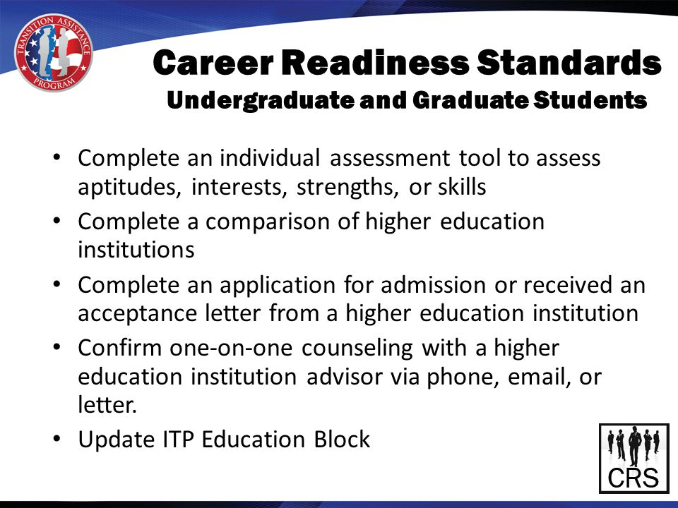 Career Readiness Standards Undergraduate and Graduate Students Complete an individual assessment tool to assess aptitudes, interests, strengths, or skills Complete a comparison of higher education institutions Complete an application for admission or received an acceptance letter from a higher education institution Confirm one-on-one counseling with a higher education institution advisor via phone, email, or letter.