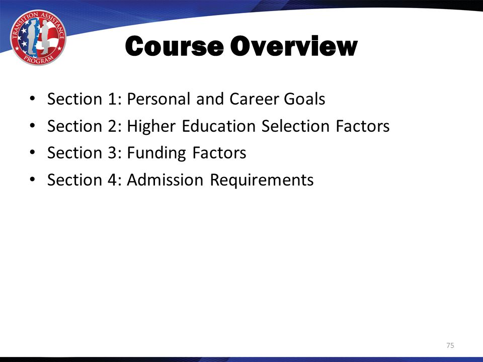 Course Overview Section 1: Personal and Career Goals Section 2: Higher Education Selection Factors Section 3: Funding Factors Section 4: Admission Requirements 75