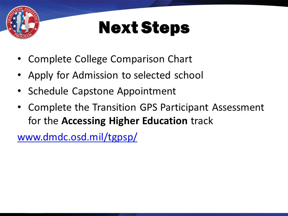Next Steps Complete College Comparison Chart Apply for Admission to selected school Schedule Capstone Appointment Complete the Transition GPS Participant Assessment for the Accessing Higher Education track www.dmdc.osd.mil/tgpsp/