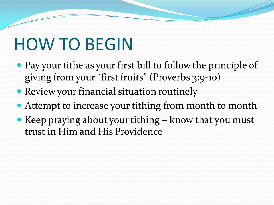 HOW TO BEGIN Pay your tithe as your first bill to follow the principle of giving from your first fruits (Proverbs 3:9-10) Review your financial situation routinely Attempt to increase your tithing from month to month Keep praying about your tithing – know that y0u must trust in Him and His Providence