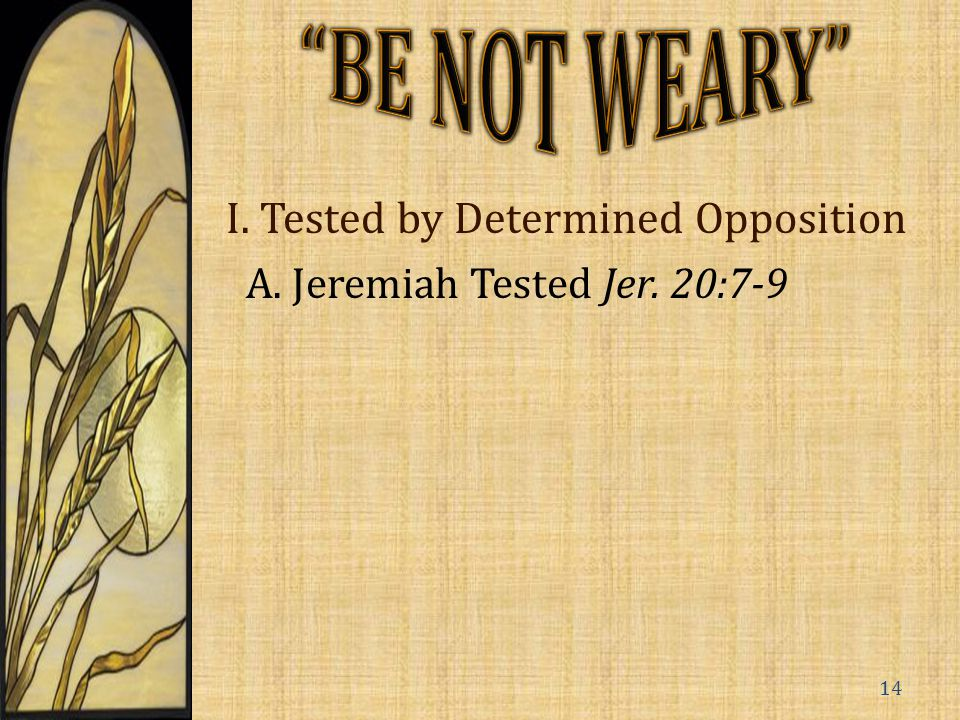 I. Tested by Determined Opposition A. Jeremiah Tested Jer. 20:7-9 14