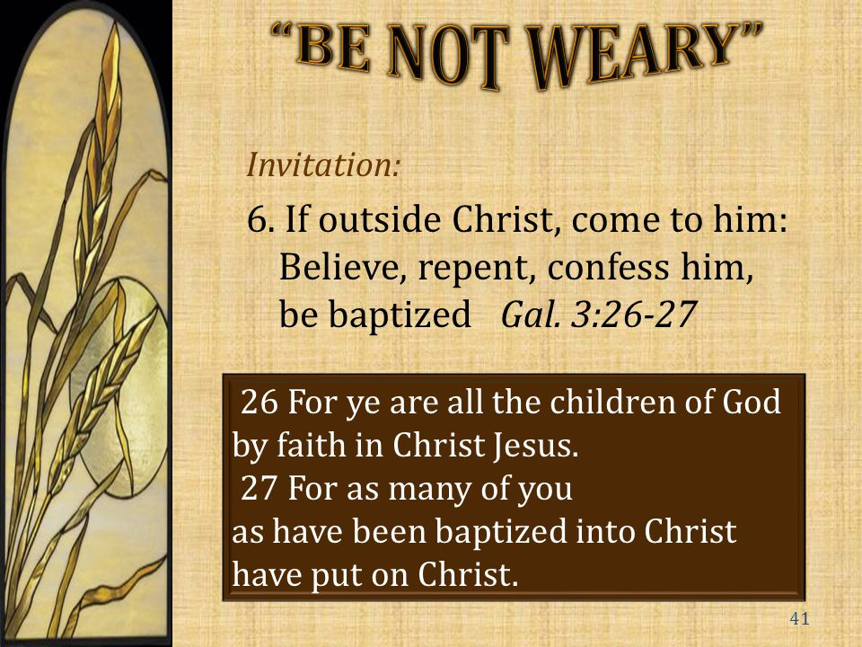 Invitation: 6.If outside Christ, come to him: Believe, repent, confess him, be baptized Gal.