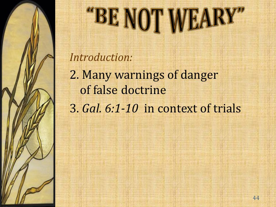 Introduction: 2. Many warnings of danger of false doctrine 3. Gal. 6:1-10 in context of trials 44