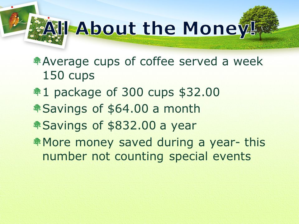Average cups of coffee served a week 150 cups 1 package of 300 cups $32.00 Savings of $64.00 a month Savings of $832.00 a year More money saved during a year- this number not counting special events
