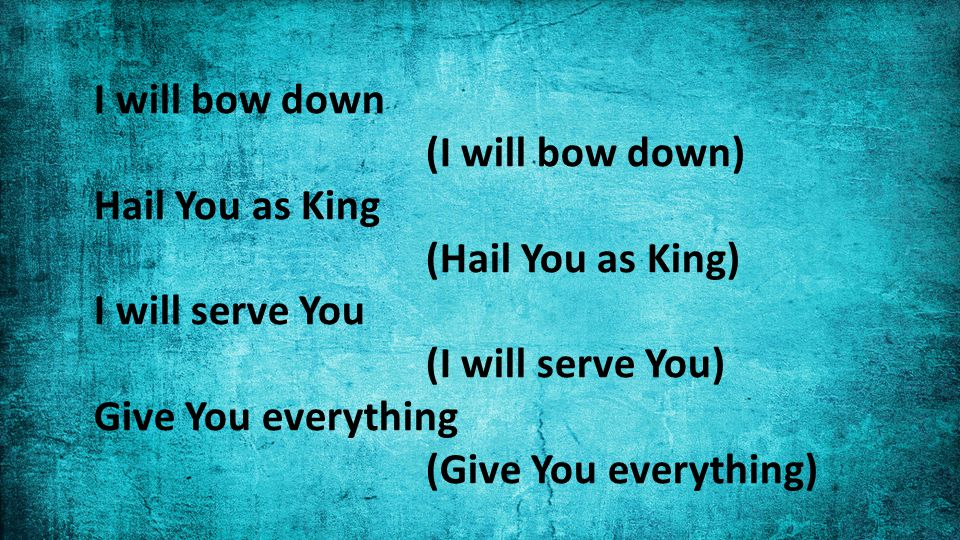 I will bow down (I will bow down) Hail You as King (Hail You as King) I will serve You (I will serve You) Give You everything (Give You everything)