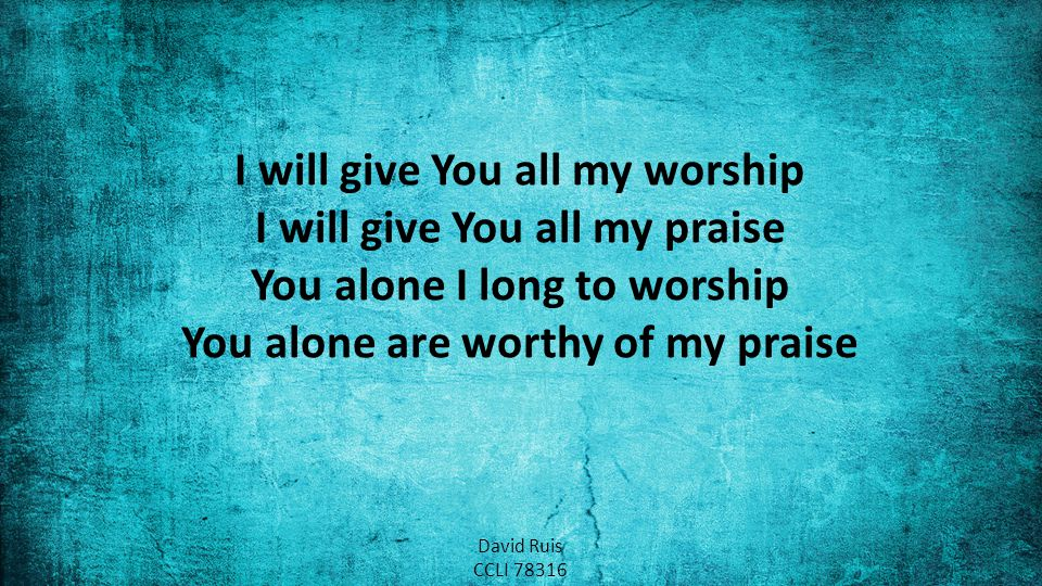 I will give You all my worship I will give You all my praise You alone I long to worship You alone are worthy of my praise David Ruis CCLI 78316