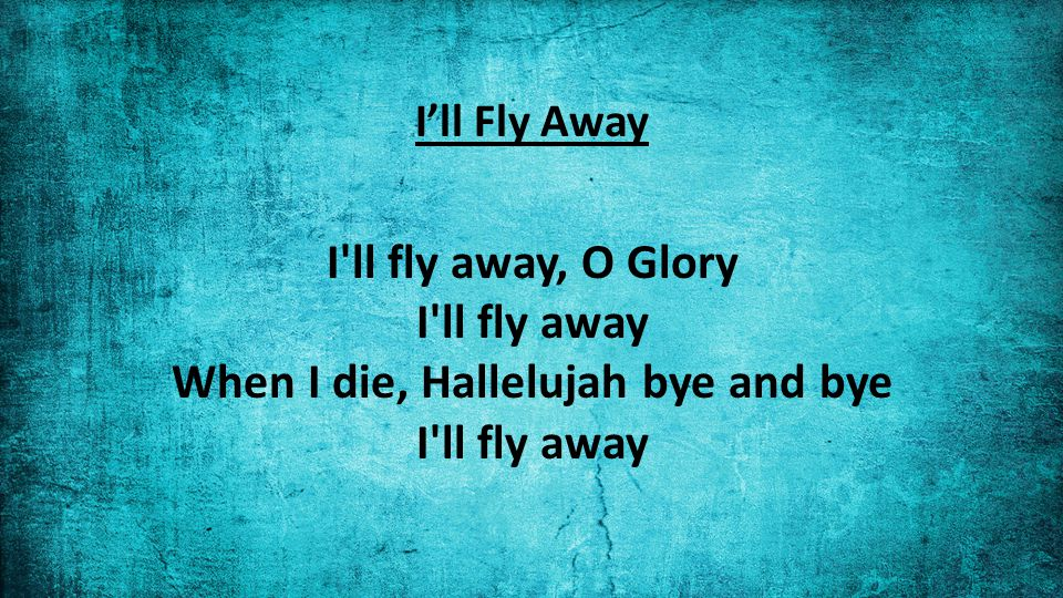 I'll Fly Away I ll fly away, O Glory I ll fly away When I die, Hallelujah bye and bye I ll fly away