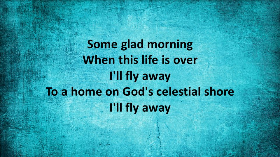 Some glad morning When this life is over I ll fly away To a home on God s celestial shore I ll fly away