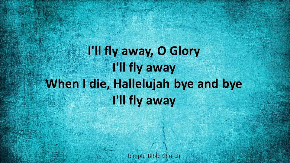 I ll fly away, O Glory I ll fly away When I die, Hallelujah bye and bye I ll fly away Temple Bible Church