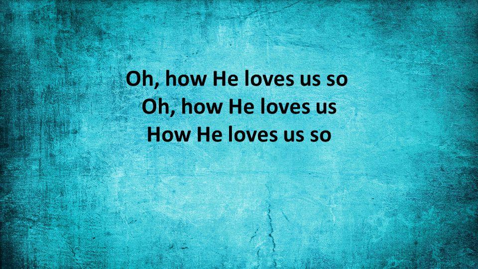 Oh, how He loves us so Oh, how He loves us How He loves us so