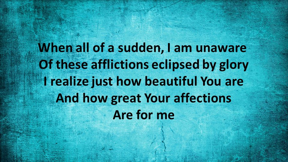 When all of a sudden, I am unaware Of these afflictions eclipsed by glory I realize just how beautiful You are And how great Your affections Are for me