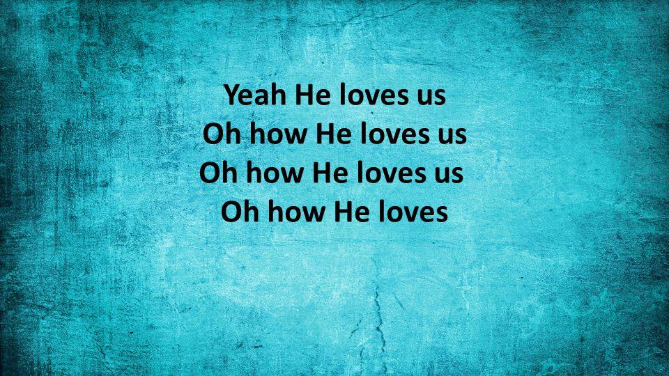 Yeah He loves us Oh how He loves us Oh how He loves us Oh how He loves