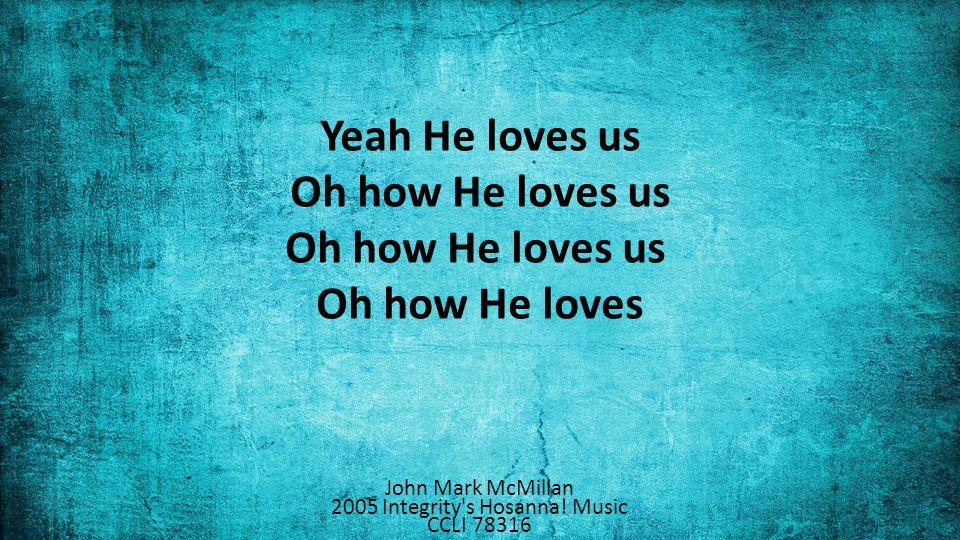 Yeah He loves us Oh how He loves us Oh how He loves us Oh how He loves John Mark McMillan 2005 Integrity s Hosanna.